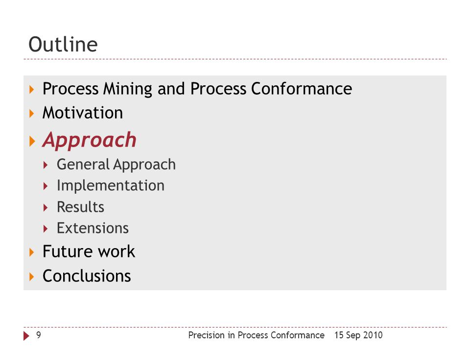 Outline 15 Sep 2010Precision in Process Conformance9  Process Mining and Process Conformance  Motivation  Approach  General Approach  Implementat