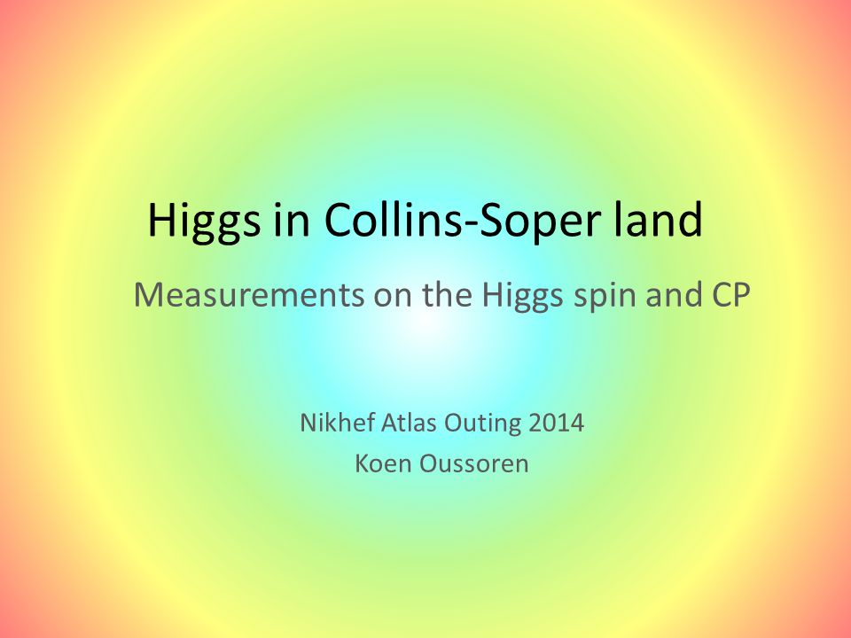 Higgs in Collins-Soper land Measurements on the Higgs spin and CP Nikhef Atlas Outing 2014 Koen Oussoren