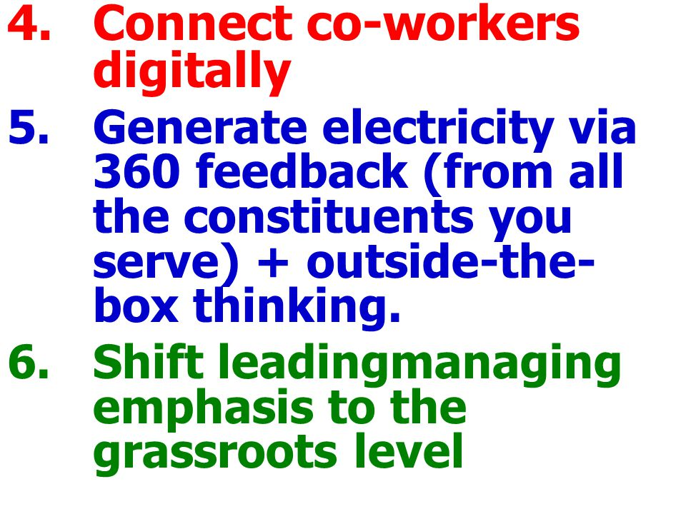 4.Connect co-workers digitally 5.Generate electricity via 360 feedback (from all the constituents you serve) + outside-the- box thinking.