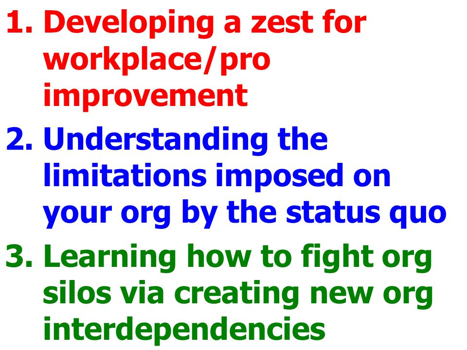 1.Developing a zest for workplace/pro improvement 2.Understanding the limitations imposed on your org by the status quo 3.Learning how to fight org silos via creating new org interdependencies