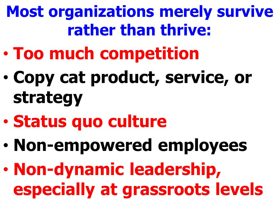 Most organizations merely survive rather than thrive: Too much competition Copy cat product, service, or strategy Status quo culture Non-empowered employees Non-dynamic leadership, especially at grassroots levels
