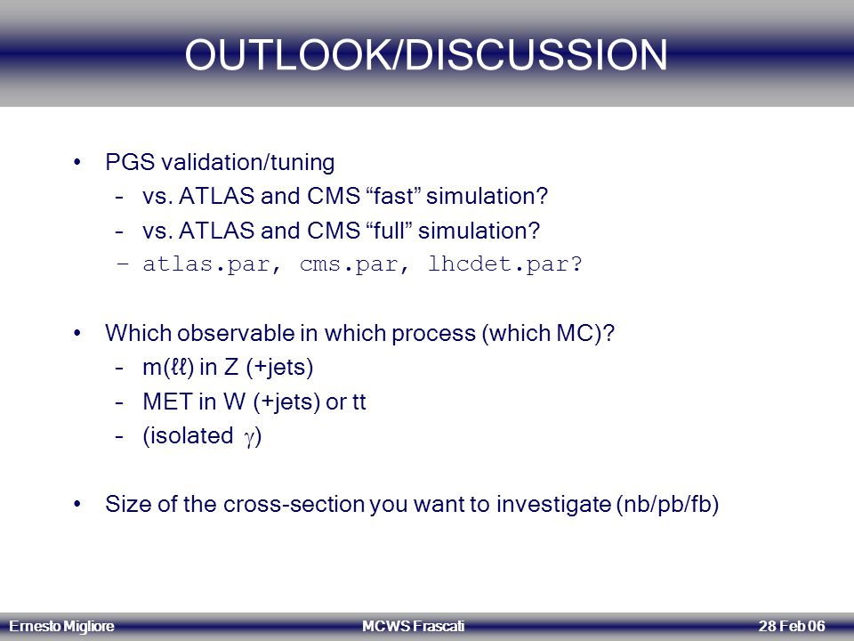 "Ernesto Migliore MCWS Frascati 28 Feb 06 OUTLOOK/DISCUSSION PGS validation/tuning –vs. ATLAS and CMS ""fast"" simulation? –vs. ATLAS and CMS ""full"" simu"