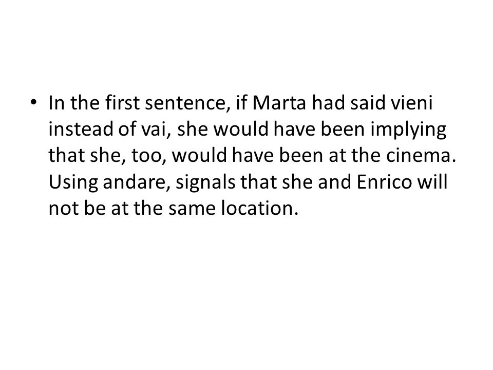 In the second sentence, Enrico asks Volete venire? , which means Do you want to come with me to the theater? If Enrico had asked Volete andare? , what he is really asking is Do you also want to go to the movies, but not with me? You might ask Vuoi andare? if you are asking if the person really want to go to see the film, not with the speaker.