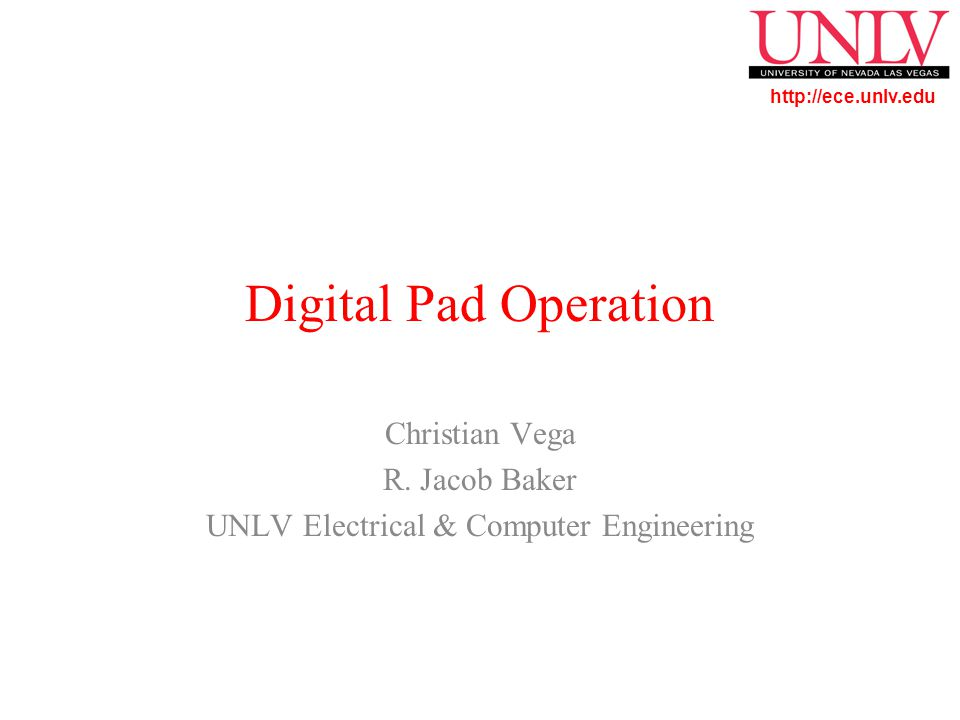 http://ece.unlv.edu Digital I/O Pad  The digital I/O pad can be used for receiving data (input, sending data to circuitry on the chip) and transmitting data (output, sending data off chip) D_Out is the connection for transmitting data out of the chip En is the control connection; En = 1 puts the pad in transmitting mode, D_out is used while D_In and D_InB (complement of D_In) follow D_out and its complement respectively En = 0 the pad is in the receive mode En = 0 D_Out is a don't care D_In and D_InB are the true/complement inputs  The pad also contains electrostatic discharge (ESD) diodes for protection from over voltages