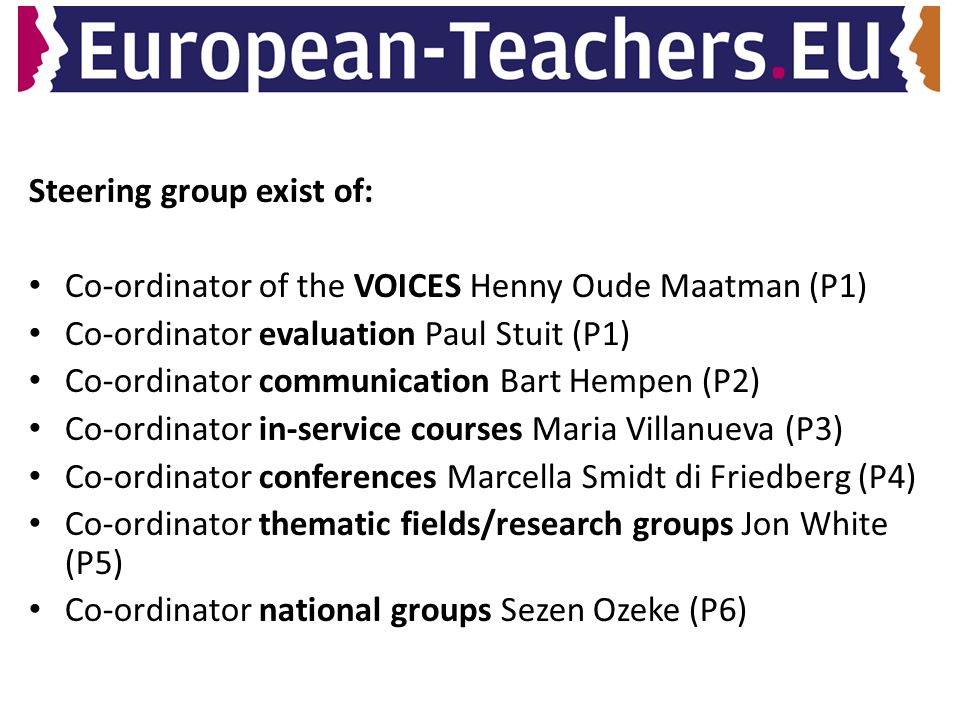 Steering group exist of: Co-ordinator of the VOICES Henny Oude Maatman (P1) Co-ordinator evaluation Paul Stuit (P1) Co-ordinator communication Bart Hempen (P2) Co-ordinator in-service courses Maria Villanueva (P3) Co-ordinator conferences Marcella Smidt di Friedberg (P4) Co-ordinator thematic fields/research groups Jon White (P5) Co-ordinator national groups Sezen Ozeke (P6)