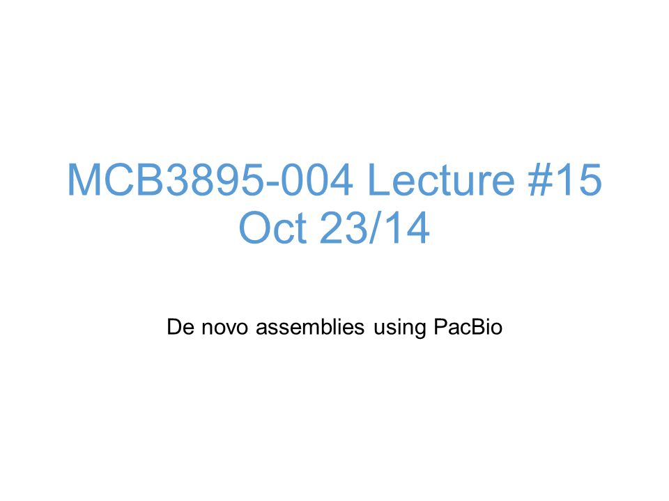 MCB Lecture #15 Oct 23/14 De novo assemblies using PacBio