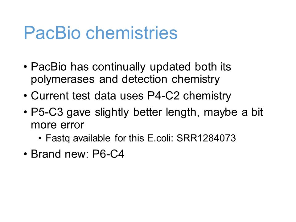 PacBio chemistries PacBio has continually updated both its polymerases and detection chemistry Current test data uses P4-C2 chemistry P5-C3 gave slightly better length, maybe a bit more error Fastq available for this E.coli: SRR Brand new: P6-C4