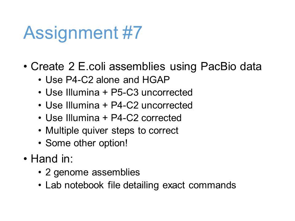Assignment #7 Create 2 E.coli assemblies using PacBio data Use P4-C2 alone and HGAP Use Illumina + P5-C3 uncorrected Use Illumina + P4-C2 uncorrected