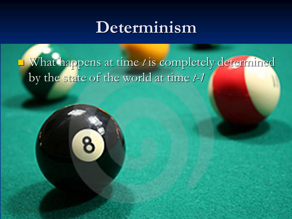 Determinism What happens at time t is completely determined by the state of the world at time t-1 What happens at time t is completely determined by t