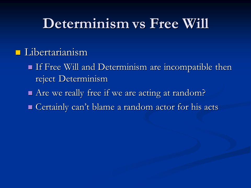 Determinism vs Free Will Libertarianism Libertarianism If Free Will and Determinism are incompatible then reject Determinism If Free Will and Determin