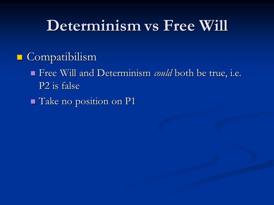 Determinism vs Free Will Compatibilism Compatibilism Free Will and Determinism could both be true, i.e. P2 is false Free Will and Determinism could bo