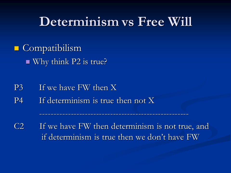 Determinism vs Free Will Compatibilism Compatibilism Why think P2 is true? Why think P2 is true? P3 If we have FW then X P4 If determinism is true the