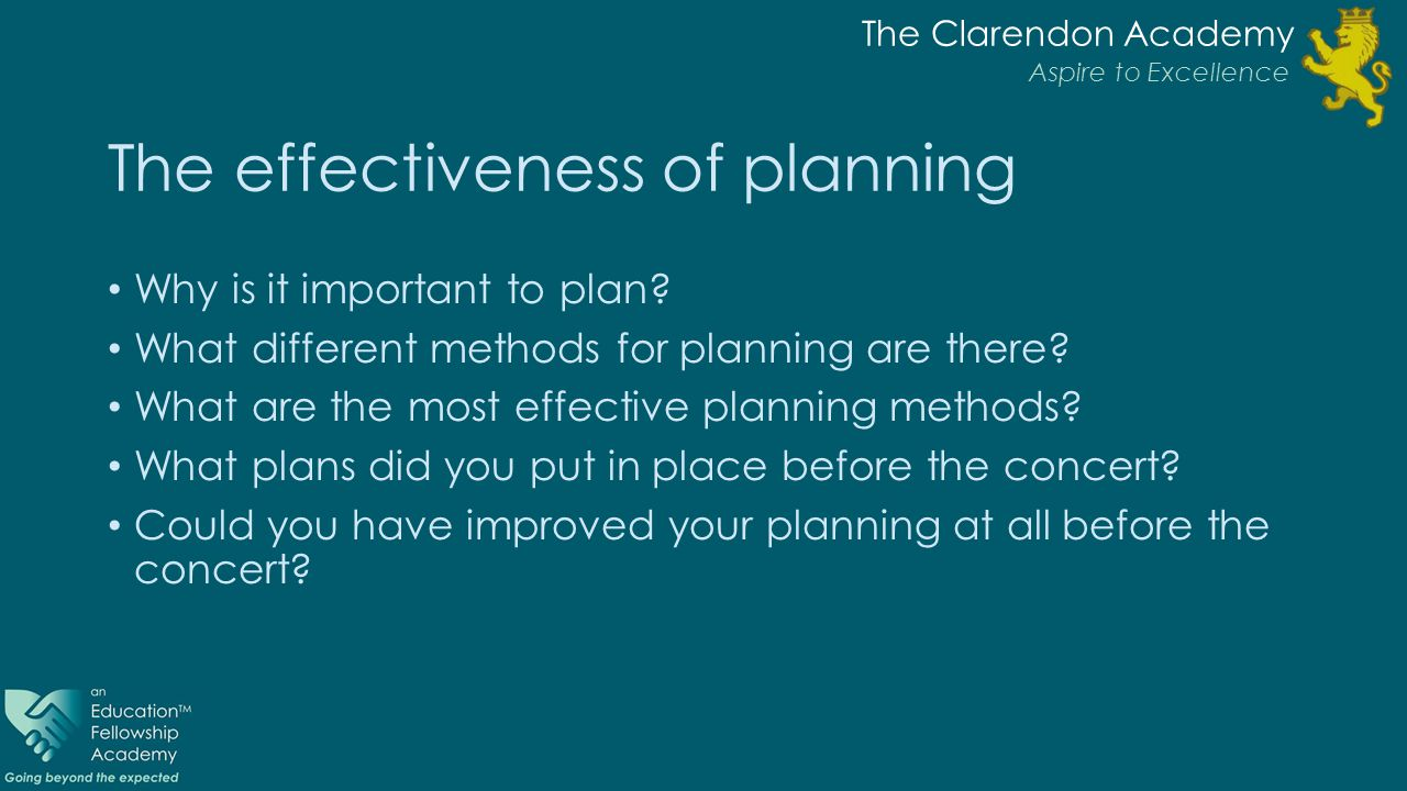 The Clarendon Academy Aspire to Excellence The effectiveness of planning Why is it important to plan? What different methods for planning are there? W