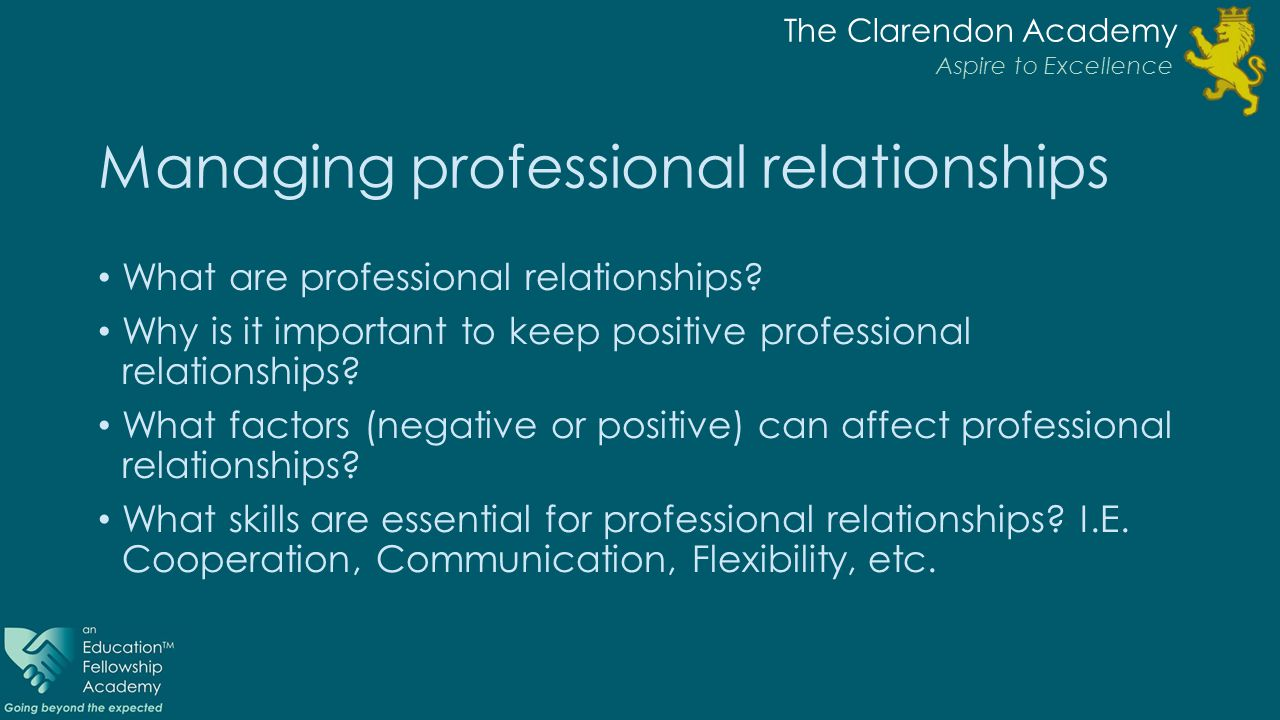 The Clarendon Academy Aspire to Excellence Managing professional relationships What are professional relationships.