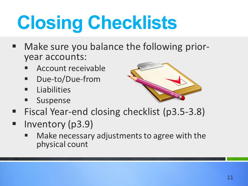 Closing Checklists  Make sure you balance the following prior- year accounts:  Account receivable  Due-to/Due-from  Liabilities  Suspense  Fiscal Year-end closing checklist (p3.5-3.8)  Inventory (p3.9)  Make necessary adjustments to agree with the physical count 11