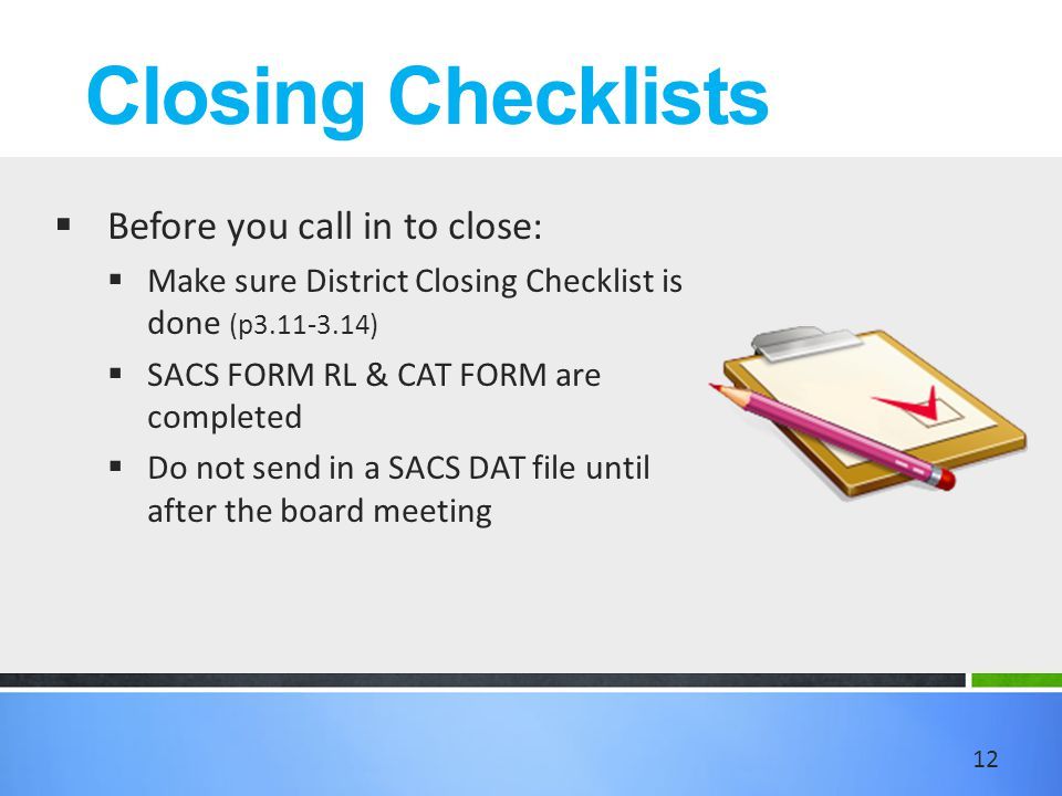 Closing Checklists  Before you call in to close:  Make sure District Closing Checklist is done (p3.11-3.14)  SACS FORM RL & CAT FORM are completed  Do not send in a SACS DAT file until after the board meeting 12