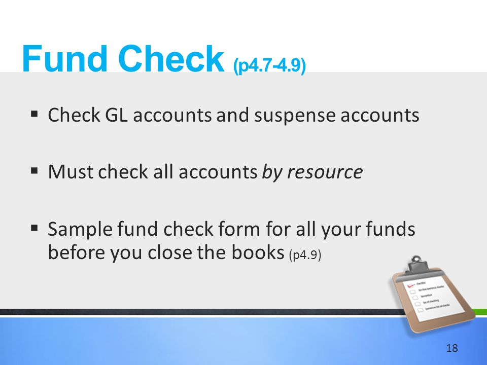 Fund Check (p4.7-4.9)  Check GL accounts and suspense accounts  Must check all accounts by resource  Sample fund check form for all your funds before you close the books (p4.9) 18
