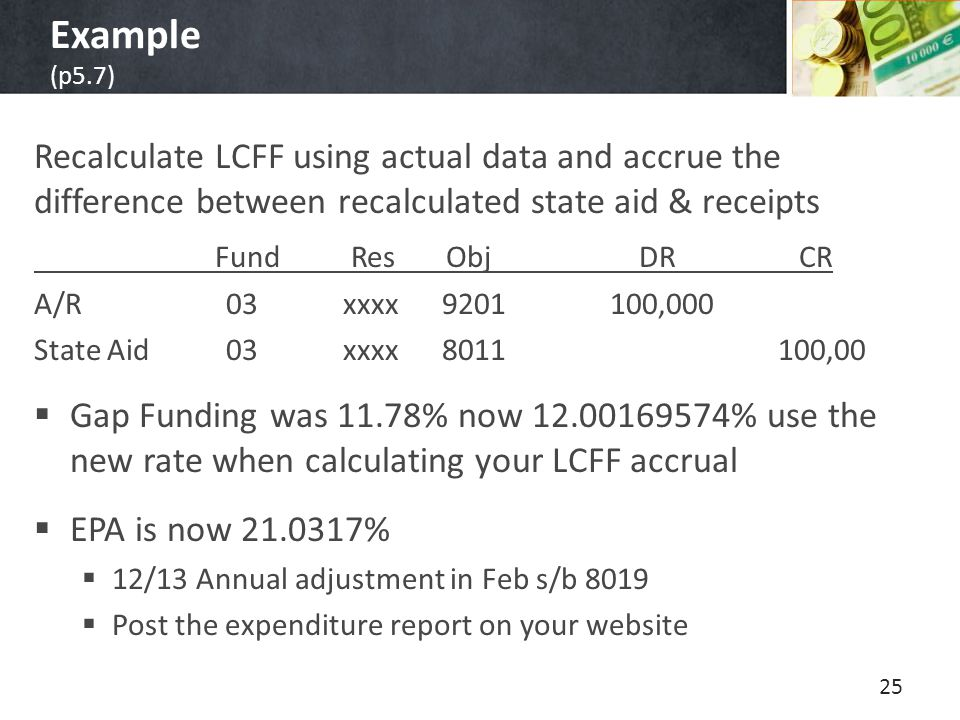 Example (p5.7) Recalculate LCFF using actual data and accrue the difference between recalculated state aid & receipts Fund Res Obj DR CR A/R03 xxxx 9201100,000 State Aid 03 xxxx 8011 100,00  Gap Funding was 11.78% now 12.00169574% use the new rate when calculating your LCFF accrual  EPA is now 21.0317%  12/13 Annual adjustment in Feb s/b 8019  Post the expenditure report on your website 25