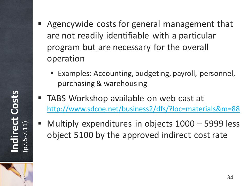 Indirect Costs (p7.5-7.11)  Agencywide costs for general management that are not readily identifiable with a particular program but are necessary for the overall operation  Examples: Accounting, budgeting, payroll, personnel, purchasing & warehousing  TABS Workshop available on web cast at http://www.sdcoe.net/business2/dfs/?loc=materials&m=88 http://www.sdcoe.net/business2/dfs/?loc=materials&m=88  Multiply expenditures in objects 1000 – 5999 less object 5100 by the approved indirect cost rate 34
