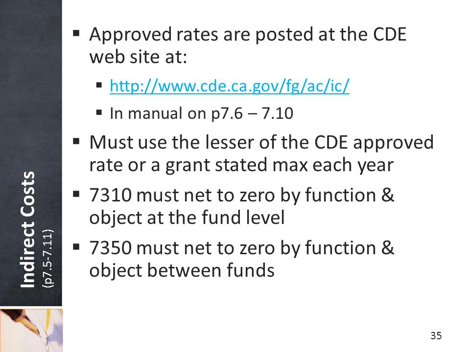 Indirect Costs (p7.5-7.11)  Approved rates are posted at the CDE web site at:  http://www.cde.ca.gov/fg/ac/ic/ http://www.cde.ca.gov/fg/ac/ic/  In manual on p7.6 – 7.10  Must use the lesser of the CDE approved rate or a grant stated max each year  7310 must net to zero by function & object at the fund level  7350 must net to zero by function & object between funds 35