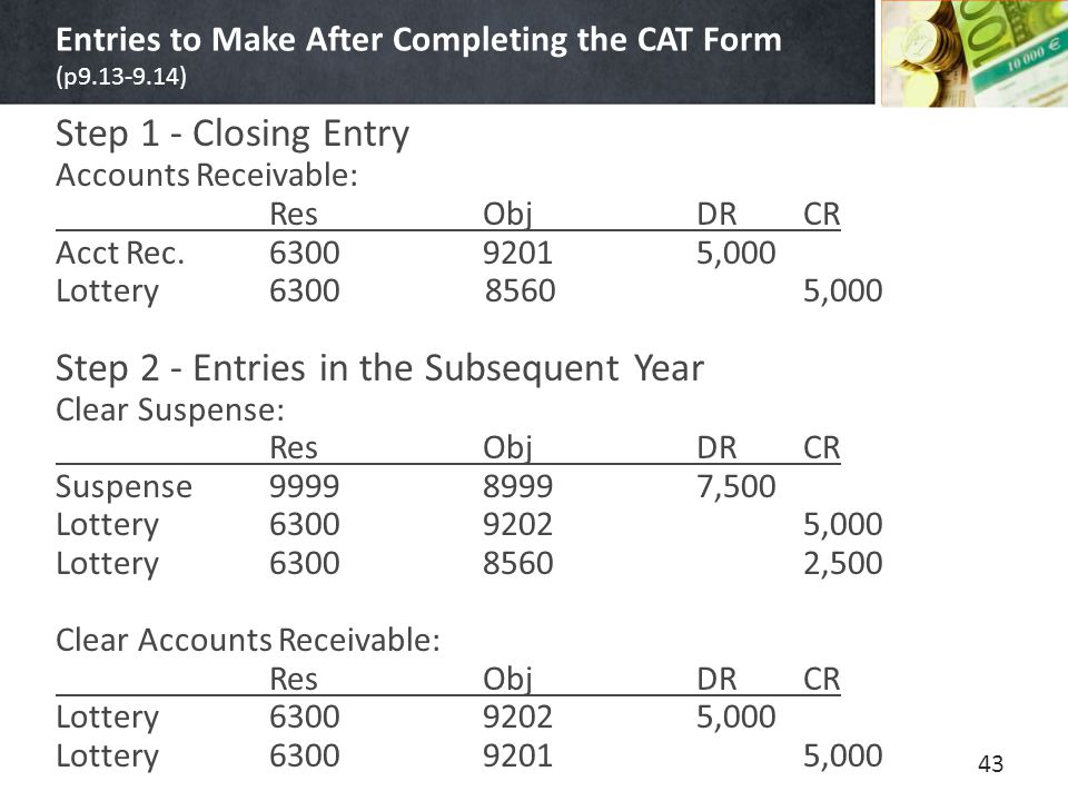 Entries to Make After Completing the CAT Form (p9.13-9.14) Step 1 - Closing Entry Accounts Receivable: ResObjDRCR Acct Rec.630092015,000 Lottery6300 8560 5,000 Step 2 - Entries in the Subsequent Year Clear Suspense: ResObjDRCR Suspense999989997,500 Lottery630092025,000 Lottery630085602,500 Clear Accounts Receivable: ResObjDRCR Lottery63009202 5,000 Lottery630092015,000 43