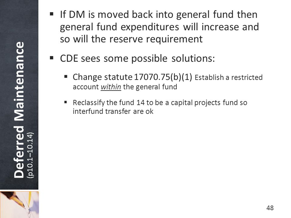 Deferred Maintenance (p10.1–10.14)  If DM is moved back into general fund then general fund expenditures will increase and so will the reserve requirement  CDE sees some possible solutions:  Change statute 17070.75(b)(1) Establish a restricted account within the general fund  Reclassify the fund 14 to be a capital projects fund so interfund transfer are ok 48