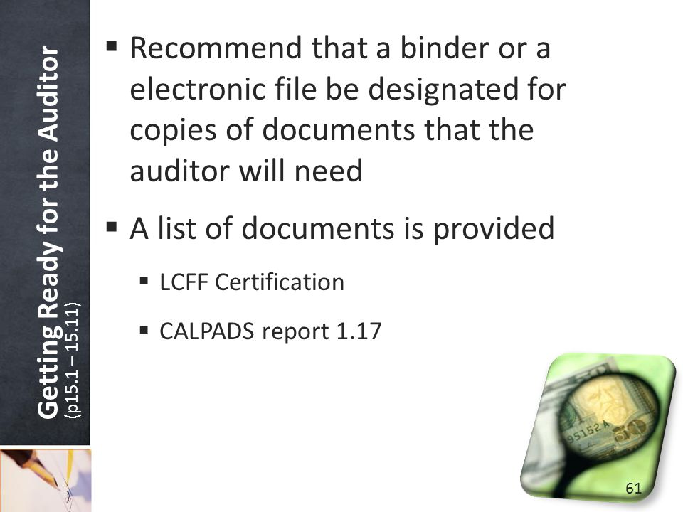 Getting Ready for the Auditor (p15.1 – 15.11)  Recommend that a binder or a electronic file be designated for copies of documents that the auditor will need  A list of documents is provided  LCFF Certification  CALPADS report 1.17 61
