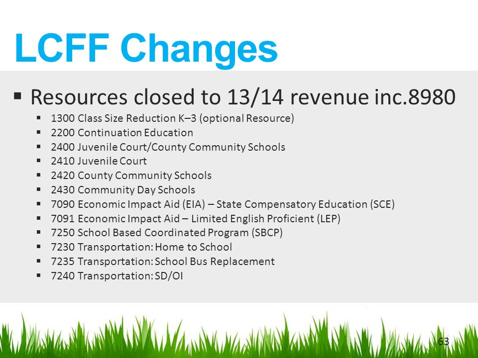 LCFF Changes  Resources closed to 13/14 revenue inc.8980  1300 Class Size Reduction K–3 (optional Resource)  2200 Continuation Education  2400 Juvenile Court/County Community Schools  2410 Juvenile Court  2420 County Community Schools  2430 Community Day Schools  7090 Economic Impact Aid (EIA) – State Compensatory Education (SCE)  7091 Economic Impact Aid – Limited English Proficient (LEP)  7250 School Based Coordinated Program (SBCP)  7230 Transportation: Home to School  7235 Transportation: School Bus Replacement  7240 Transportation: SD/OI 63