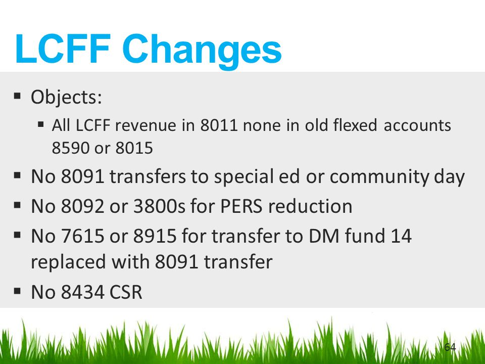 LCFF Changes  Objects:  All LCFF revenue in 8011 none in old flexed accounts 8590 or 8015  No 8091 transfers to special ed or community day  No 8092 or 3800s for PERS reduction  No 7615 or 8915 for transfer to DM fund 14 replaced with 8091 transfer  No 8434 CSR 64