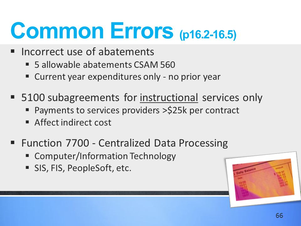 Common Errors (p16.2-16.5)  Incorrect use of abatements  5 allowable abatements CSAM 560  Current year expenditures only - no prior year  5100 subagreements for instructional services only  Payments to services providers >$25k per contract  Affect indirect cost  Function 7700 - Centralized Data Processing  Computer/Information Technology  SIS, FIS, PeopleSoft, etc.