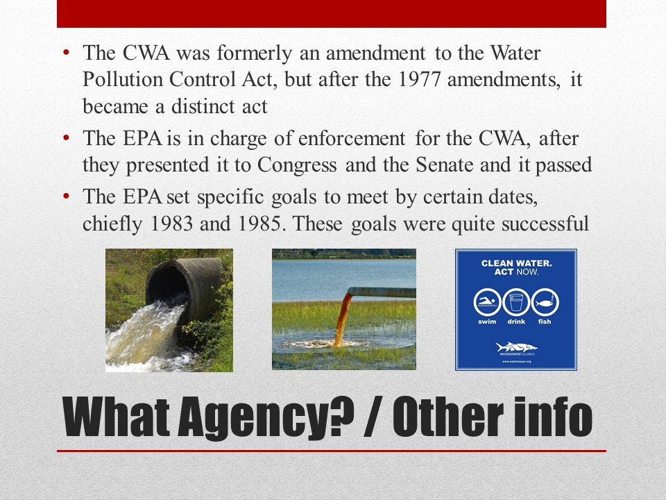 What Agency? / Other info The CWA was formerly an amendment to the Water Pollution Control Act, but after the 1977 amendments, it became a distinct ac
