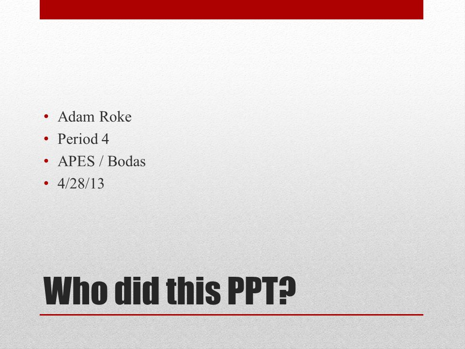Who did this PPT Adam Roke Period 4 APES / Bodas 4/28/13