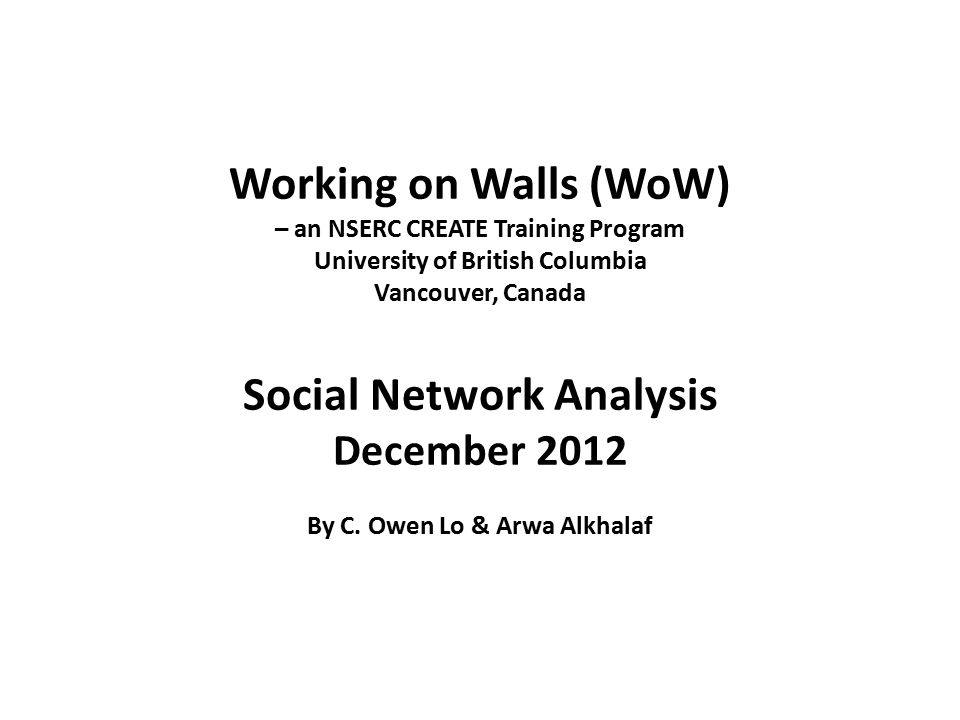 Notes 1 Working on Walls (WoW) – an NSERC CREATE Training Program University of British Columbia Vancouver, Canada Social Network Analysis December 20