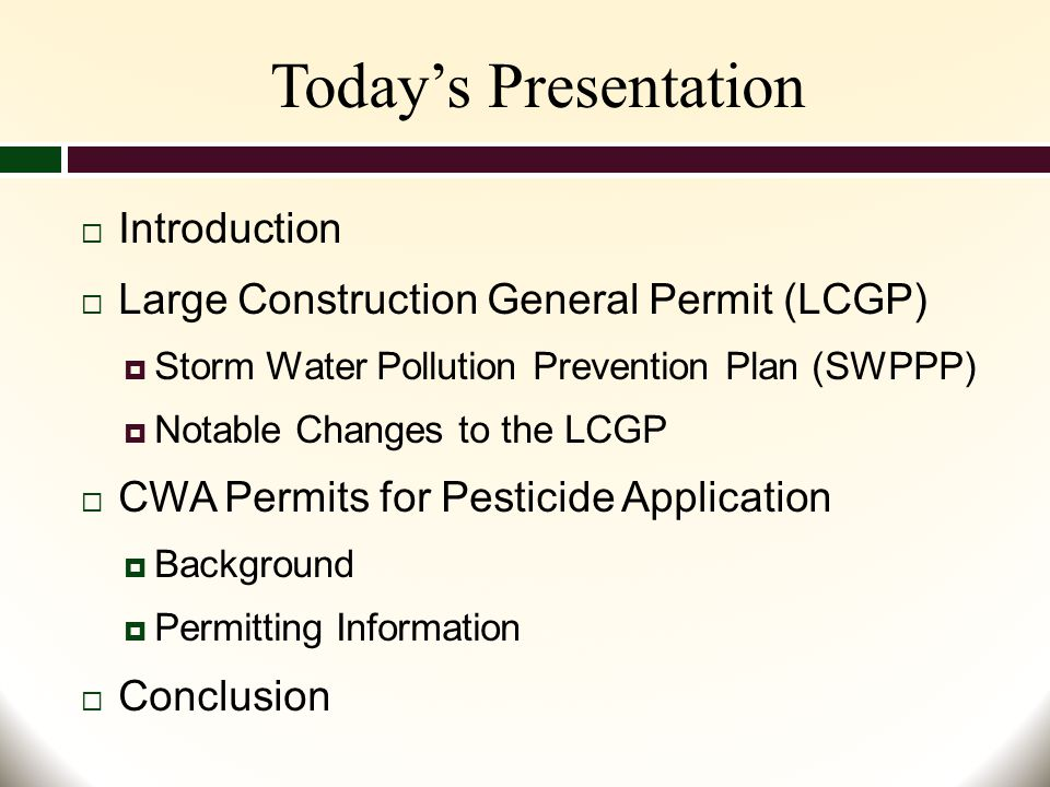 Today's Presentation  Introduction  Large Construction General Permit (LCGP)  Storm Water Pollution Prevention Plan (SWPPP)  Notable Changes to the LCGP  CWA Permits for Pesticide Application  Background  Permitting Information  Conclusion
