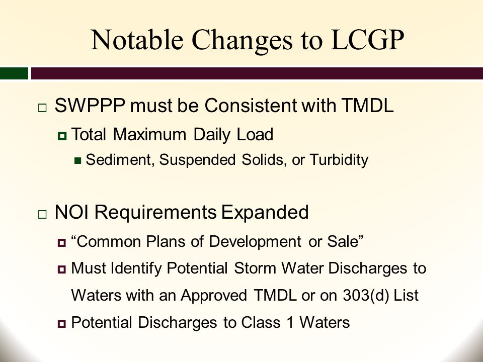Notable Changes to LCGP  SWPPP must be Consistent with TMDL  Total Maximum Daily Load Sediment, Suspended Solids, or Turbidity  NOI Requirements Expanded  Common Plans of Development or Sale  Must Identify Potential Storm Water Discharges to Waters with an Approved TMDL or on 303(d) List  Potential Discharges to Class 1 Waters