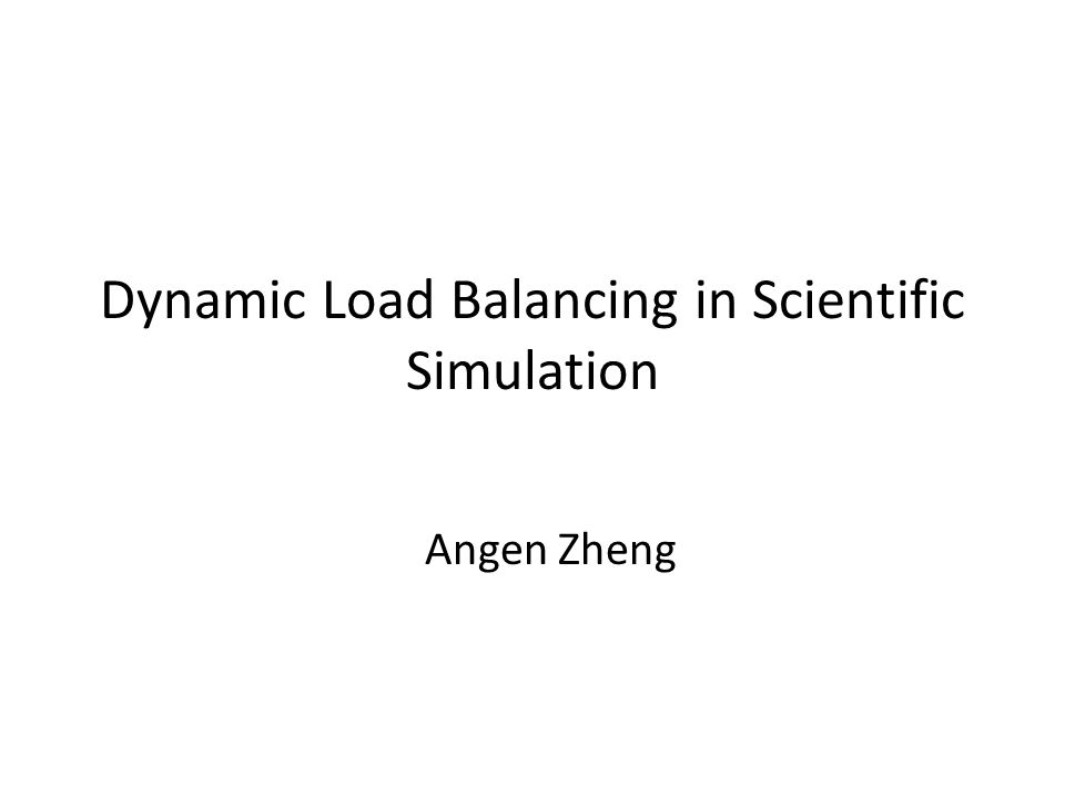 Dynamic Load Balancing in Scientific Simulation Angen Zheng