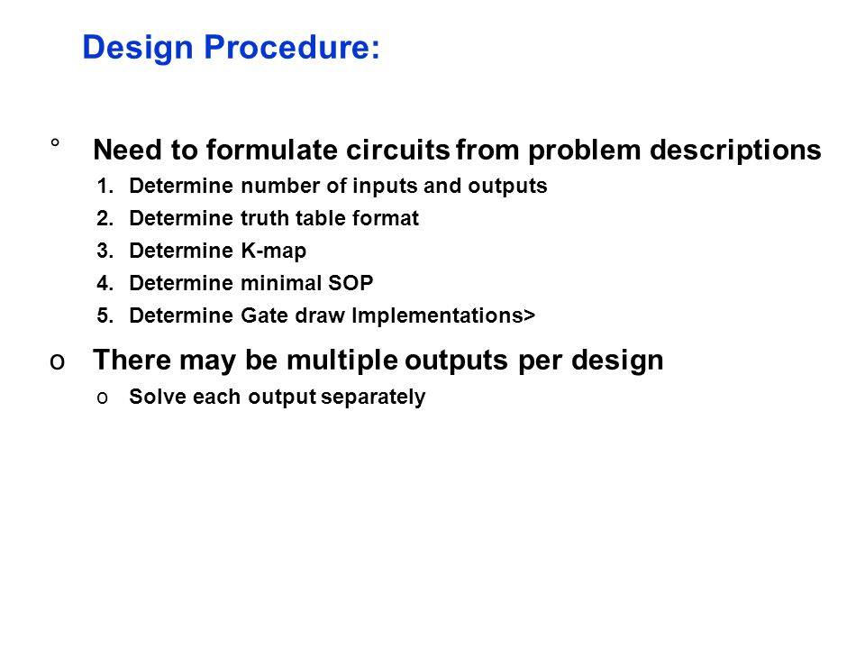 °Need to formulate circuits from problem descriptions 1.Determine number of inputs and outputs 2.Determine truth table format 3.Determine K-map 4.Determine minimal SOP 5.Determine Gate draw Implementations> oThere may be multiple outputs per design oSolve each output separately Design Procedure: