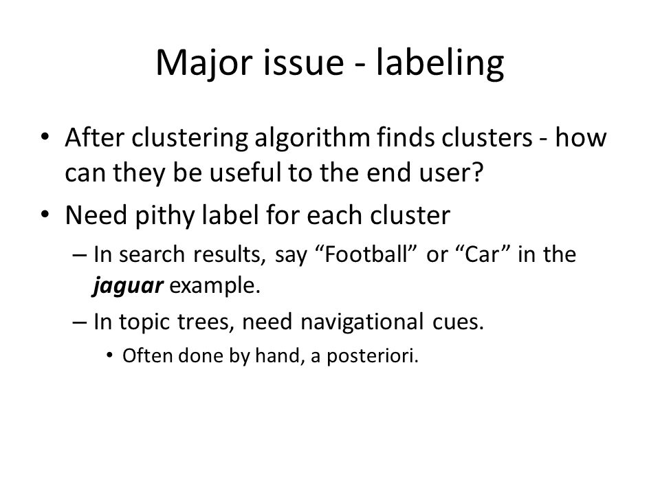 Major issue - labeling After clustering algorithm finds clusters - how can they be useful to the end user.