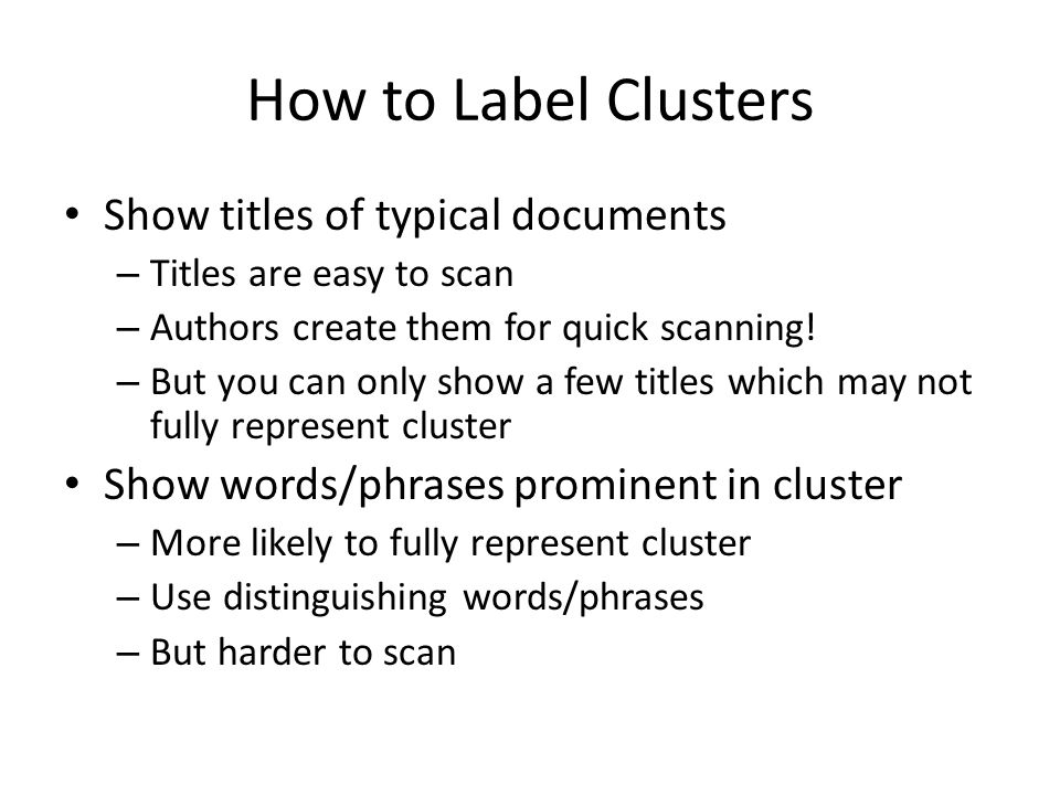 How to Label Clusters Show titles of typical documents – Titles are easy to scan – Authors create them for quick scanning.