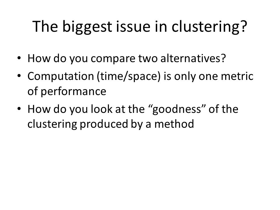 The biggest issue in clustering.How do you compare two alternatives.