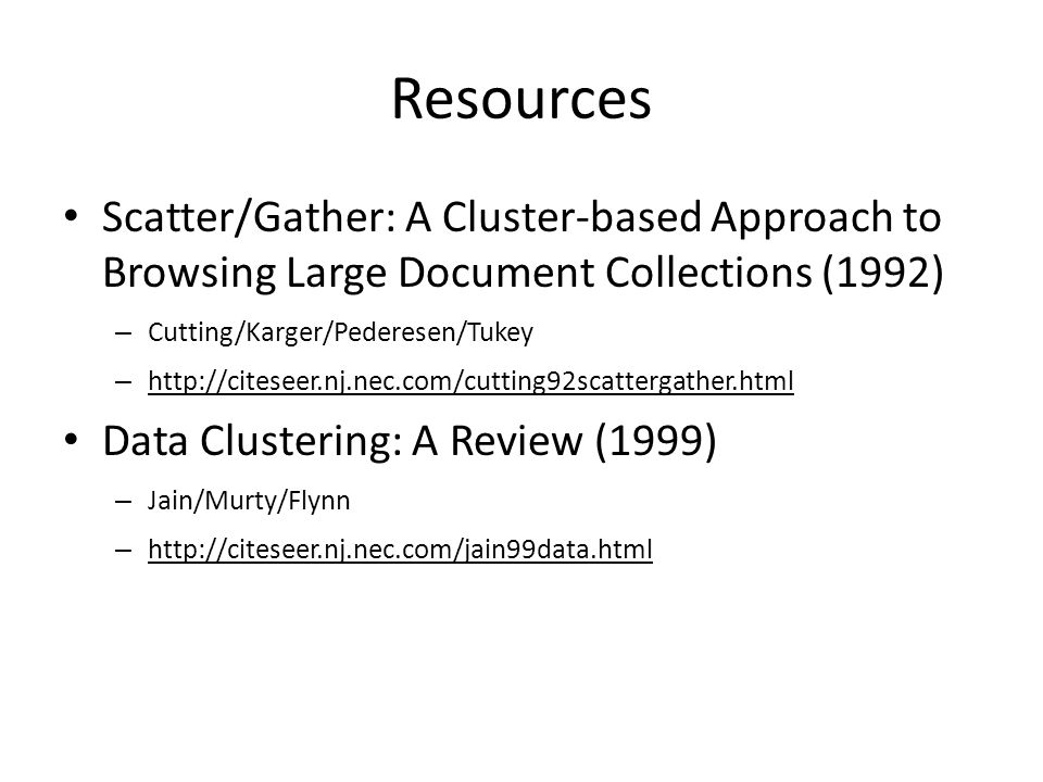 Resources Scatter/Gather: A Cluster-based Approach to Browsing Large Document Collections (1992) – Cutting/Karger/Pederesen/Tukey – http://citeseer.nj.nec.com/cutting92scattergather.html Data Clustering: A Review (1999) – Jain/Murty/Flynn – http://citeseer.nj.nec.com/jain99data.html
