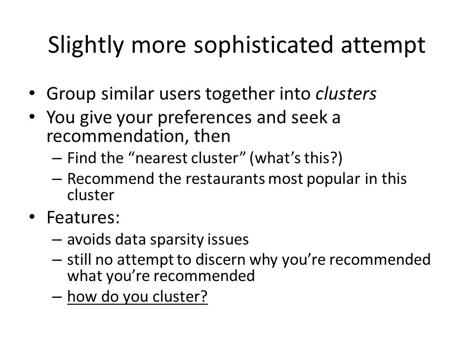 Slightly more sophisticated attempt Group similar users together into clusters You give your preferences and seek a recommendation, then – Find the nearest cluster (what's this?) – Recommend the restaurants most popular in this cluster Features: – avoids data sparsity issues – still no attempt to discern why you're recommended what you're recommended – how do you cluster?