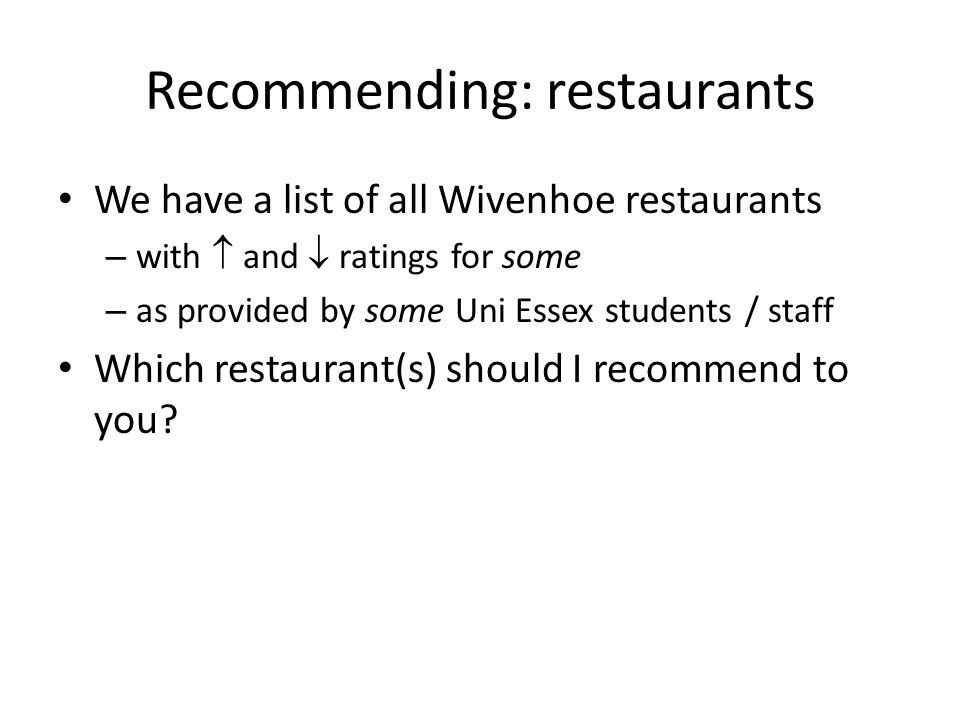 Recommending: restaurants We have a list of all Wivenhoe restaurants – with  and  ratings for some – as provided by some Uni Essex students / staff Which restaurant(s) should I recommend to you?