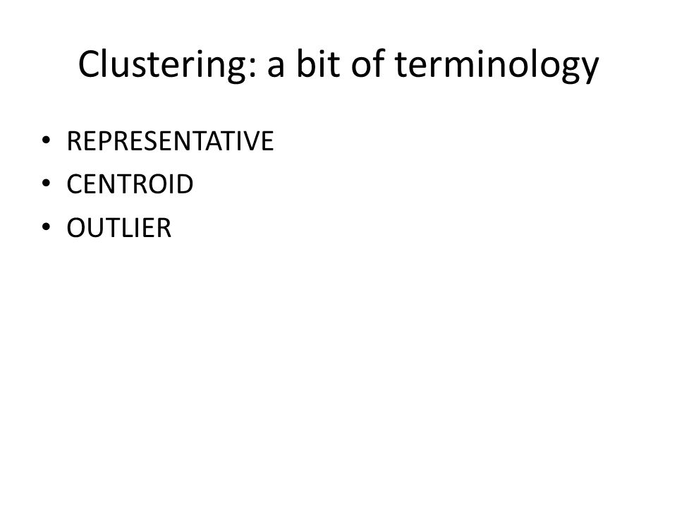 Clustering: a bit of terminology REPRESENTATIVE CENTROID OUTLIER