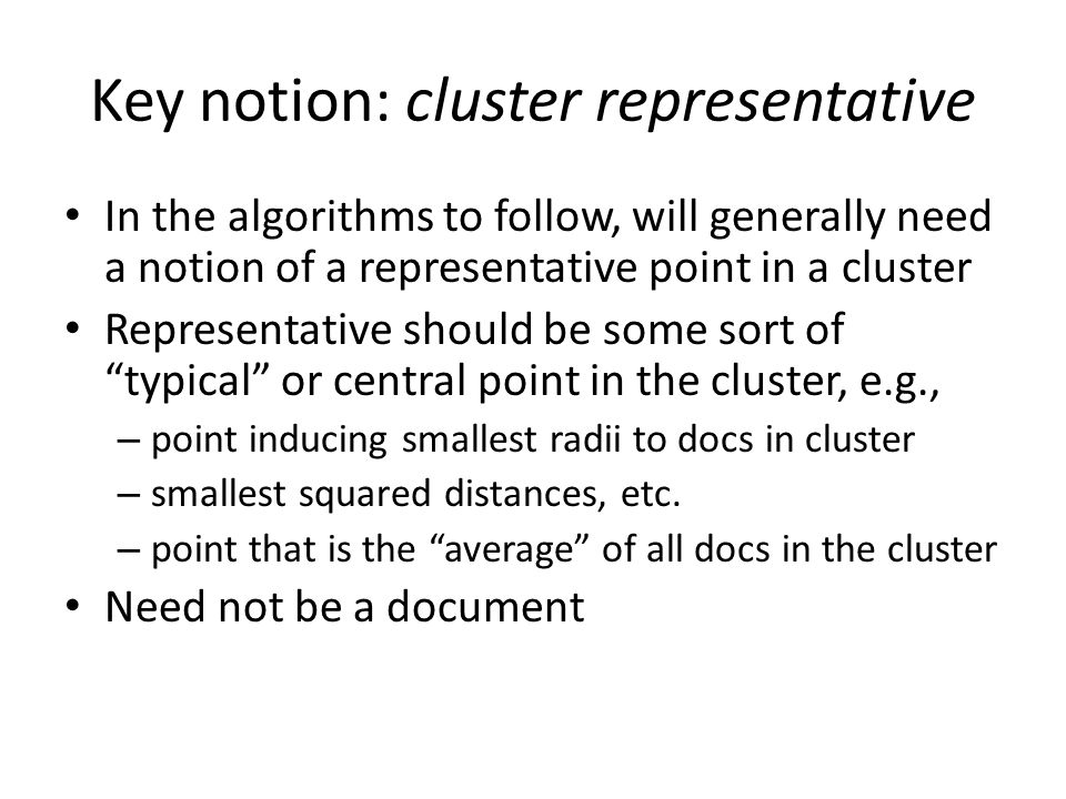 Key notion: cluster representative In the algorithms to follow, will generally need a notion of a representative point in a cluster Representative should be some sort of typical or central point in the cluster, e.g., – point inducing smallest radii to docs in cluster – smallest squared distances, etc.