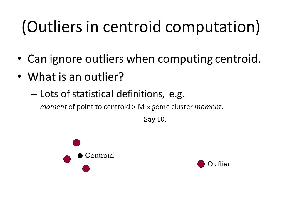 (Outliers in centroid computation) Can ignore outliers when computing centroid.