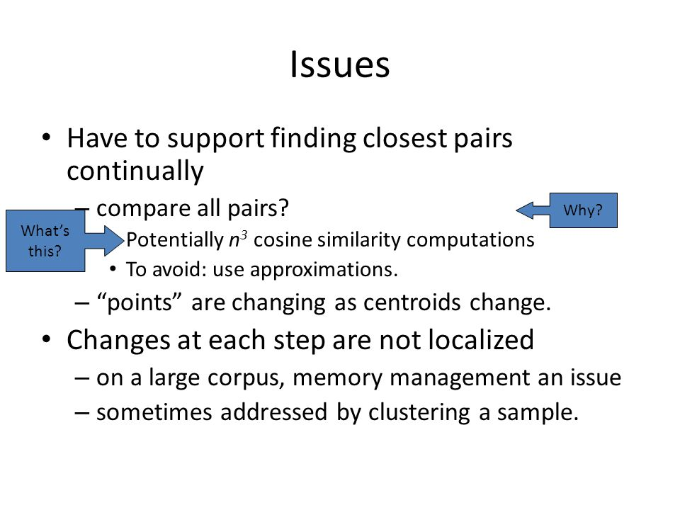 Issues Have to support finding closest pairs continually – compare all pairs.