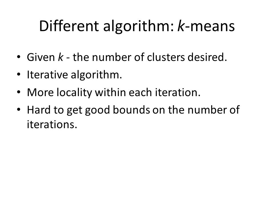 Different algorithm: k-means Given k - the number of clusters desired.