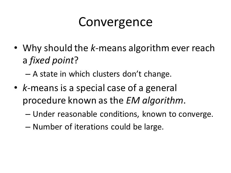 Convergence Why should the k-means algorithm ever reach a fixed point.