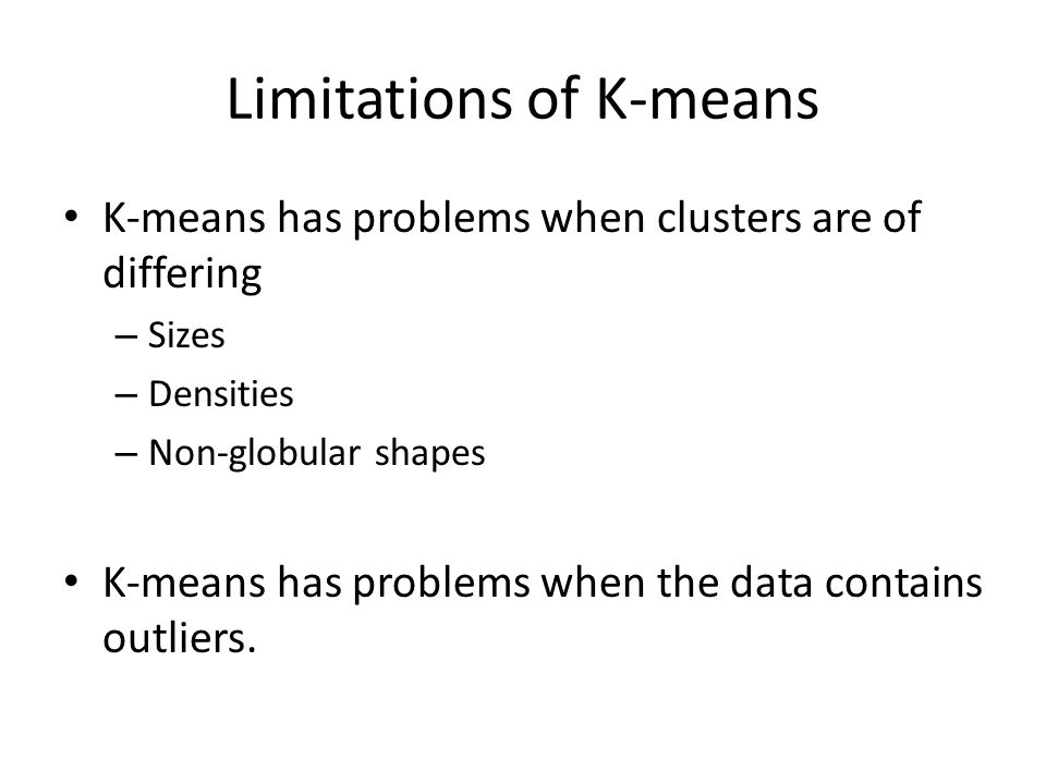 Limitations of K-means K-means has problems when clusters are of differing – Sizes – Densities – Non-globular shapes K-means has problems when the data contains outliers.